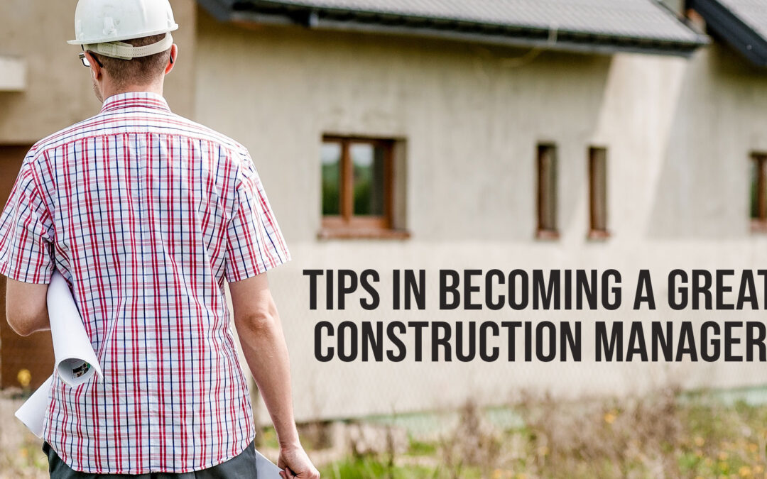 Tips in Becoming a Great Construction Manager